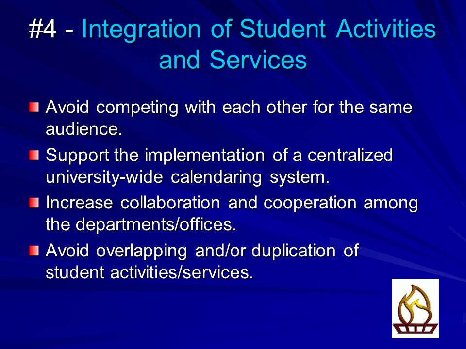 #4 - Integration of Student Activities and Services Avoid competing with each other for the same audience. Support the implementation of a centralized