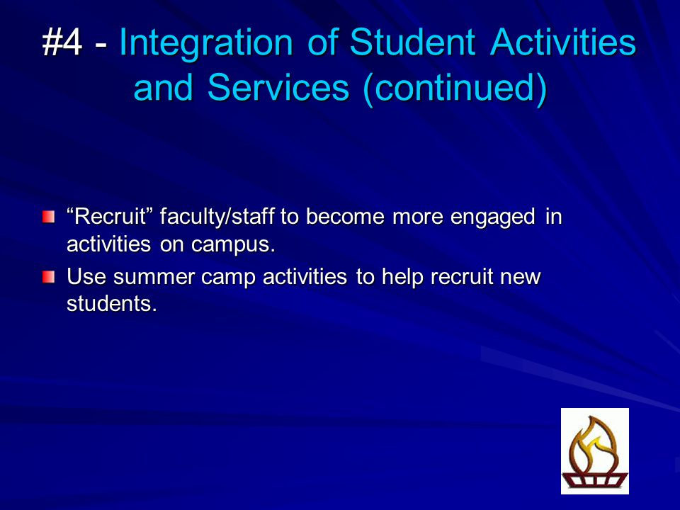 #4 - Integration of Student Activities and Services (continued) Recruit faculty/staff to become more engaged in activities on campus.