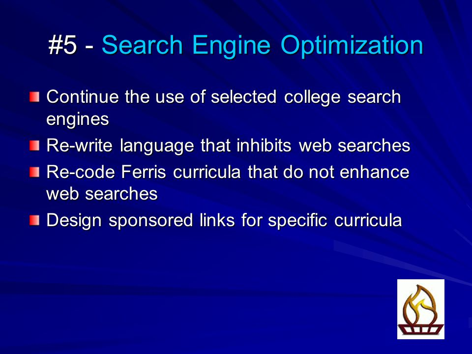 #5 - Search Engine Optimization Continue the use of selected college search engines Re-write language that inhibits web searches Re-code Ferris curricula that do not enhance web searches Design sponsored links for specific curricula