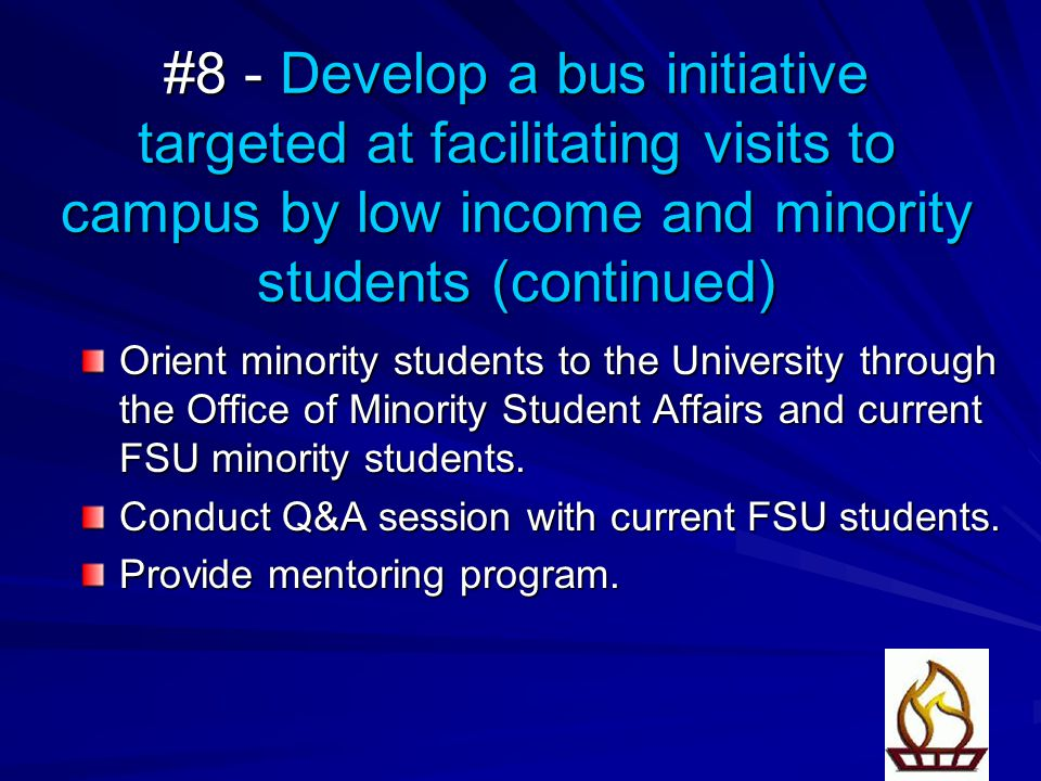 #8 - Develop a bus initiative targeted at facilitating visits to campus by low income and minority students (continued) Orient minority students to the University through the Office of Minority Student Affairs and current FSU minority students.