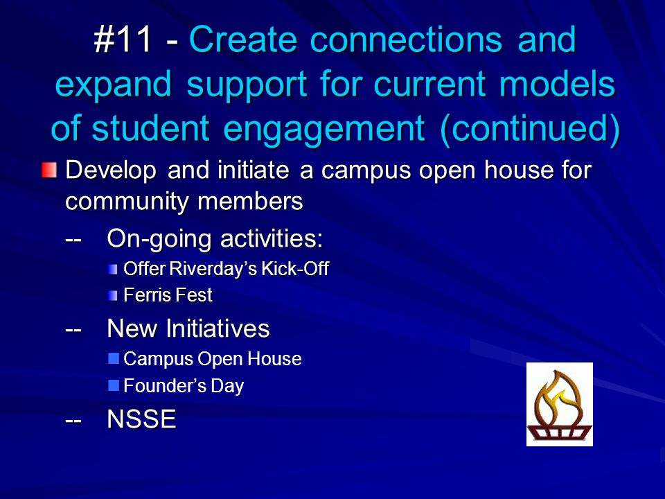 #11 - Create connections and expand support for current models of student engagement (continued) Develop and initiate a campus open house for community members --On-going activities: Offer Riverday's Kick-Off Ferris Fest --New Initiatives Campus Open House Founder's Day --NSSE