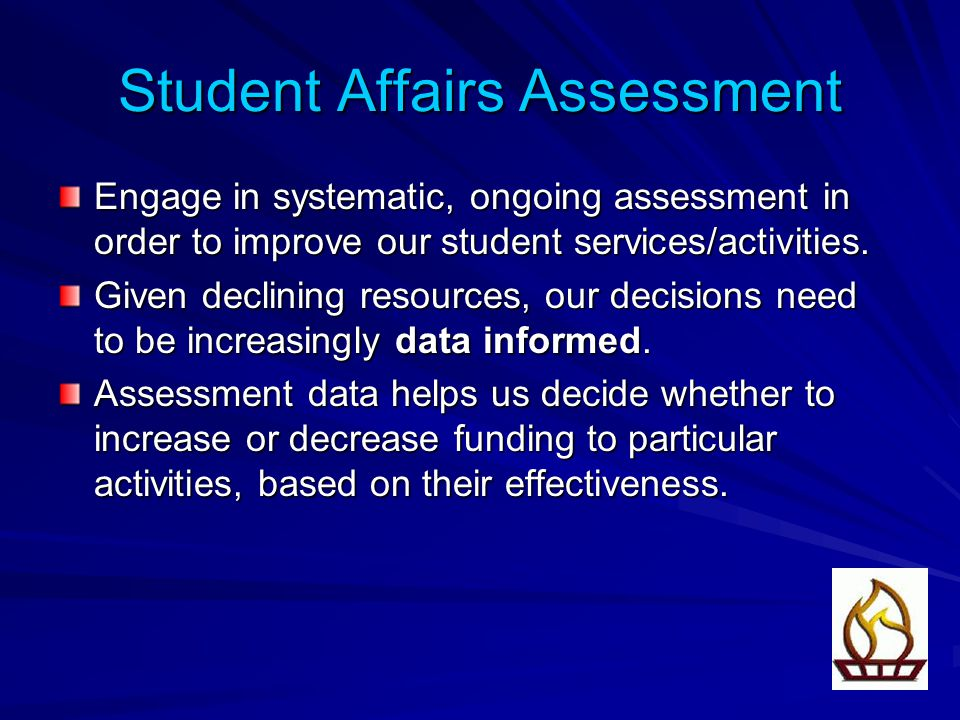 Student Affairs Assessment Engage in systematic, ongoing assessment in order to improve our student services/activities.