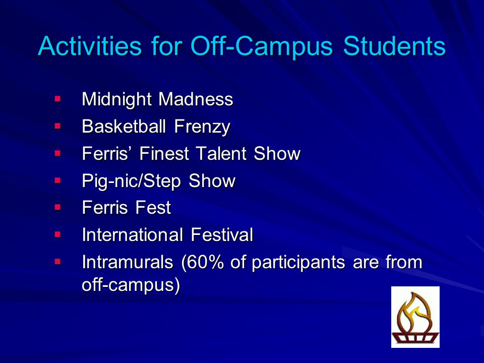 Activities for Off-Campus Students  Midnight Madness  Basketball Frenzy  Ferris' Finest Talent Show  Pig-nic/Step Show  Ferris Fest  International Festival  Intramurals (60% of participants are from off-campus)