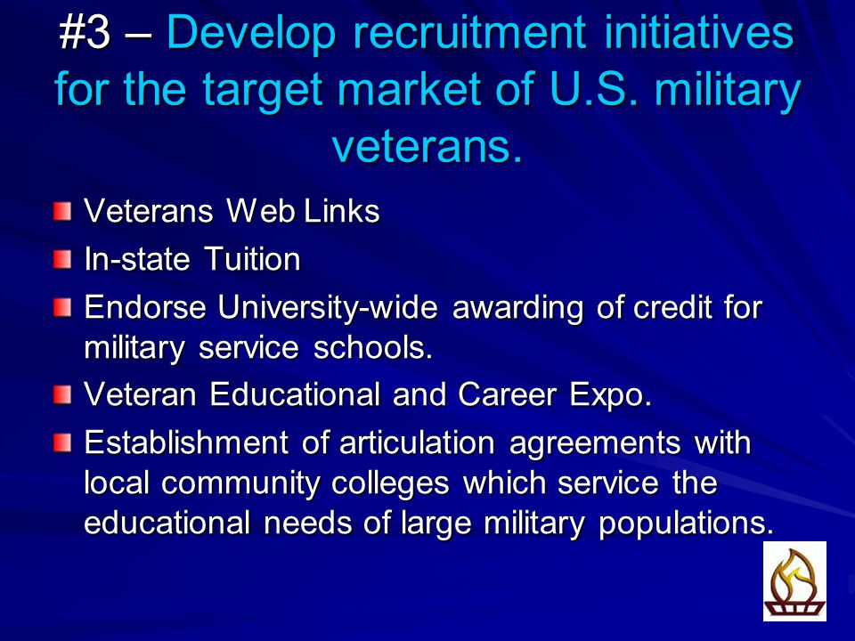 #3 – Develop recruitment initiatives for the target market of U.S. military veterans. Veterans Web Links In-state Tuition Endorse University-wide awar