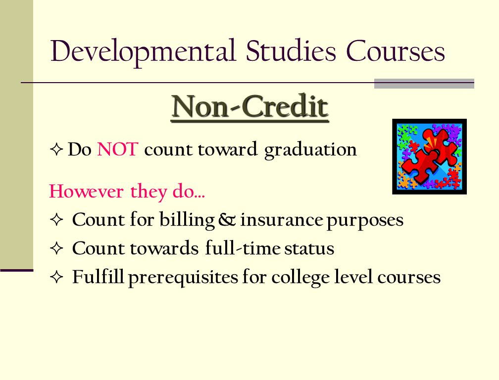  Do NOT count toward graduation However they do…  Count for billing & insurance purposes  Count towards full-time status  Fulfill prerequisites for college level courses Non-Credit Developmental Studies Courses