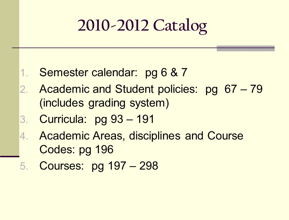 2010-2012 Catalog 1. Semester calendar: pg 6 & 7 2. Academic and Student policies: pg 67 – 79 (includes grading system) 3. Curricula: pg 93 – 191 4. A