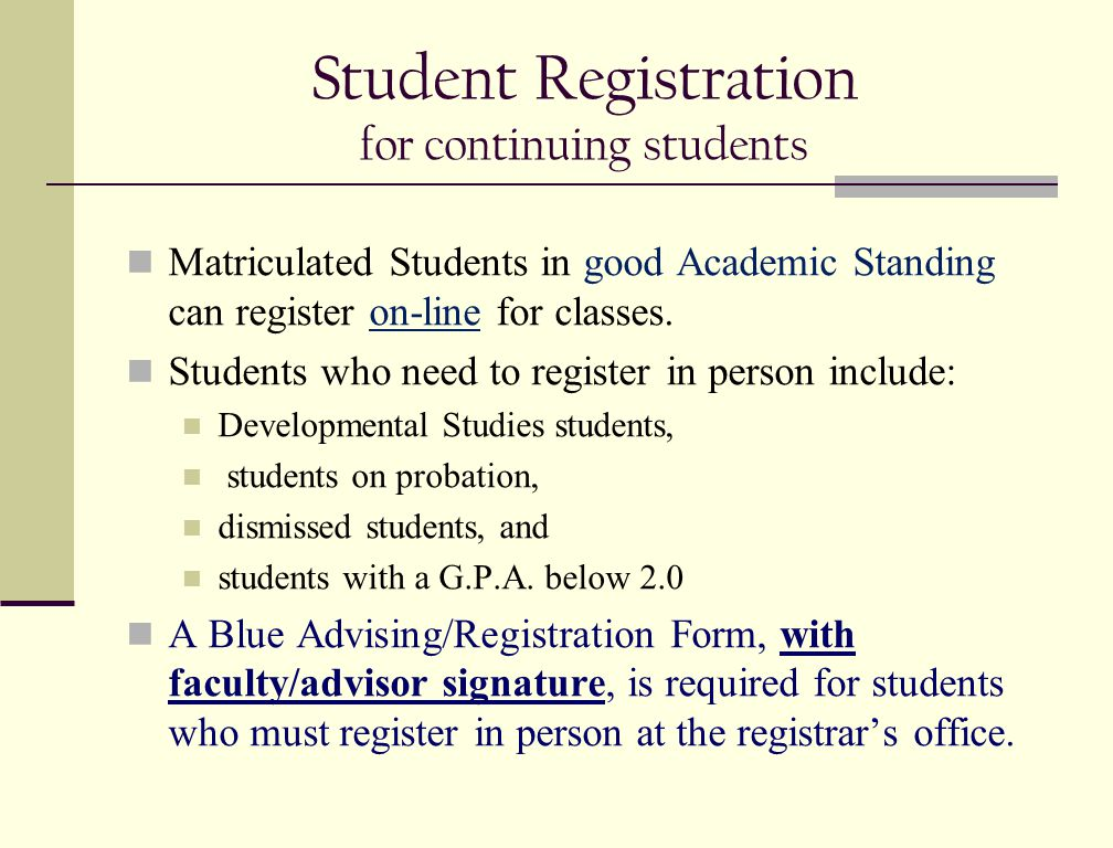 Student Registration for continuing students Matriculated Students in good Academic Standing can register on-line for classes. Students who need to re