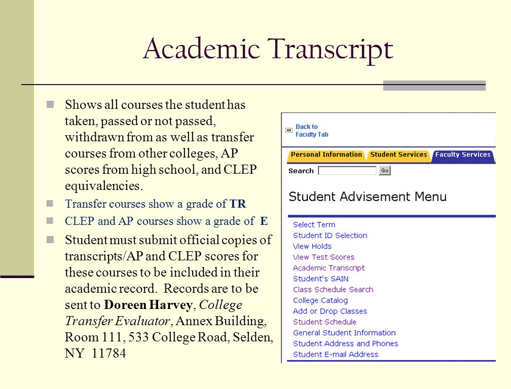 Academic Transcript Shows all courses the student has taken, passed or not passed, withdrawn from as well as transfer courses from other colleges, AP scores from high school, and CLEP equivalencies.