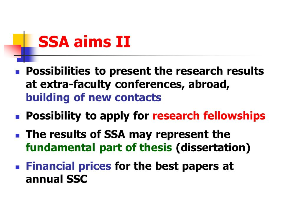 SSA aims II Possibilities to present the research results at extra-faculty conferences, abroad, building of new contacts Possibility to apply for research fellowships The results of SSA may represent the fundamental part of thesis (dissertation) Financial prices for the best papers at annual SSC