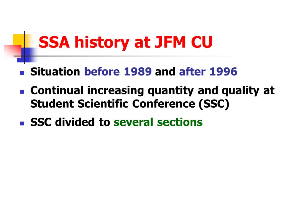 SSA history at JFM CU Situation before 1989 and after 1996 Continual increasing quantity and quality at Student Scientific Conference (SSC) SSC divided to several sections