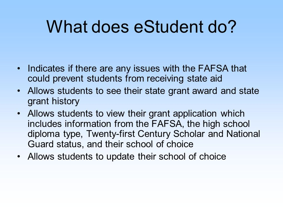 What does eStudent do? Indicates if there are any issues with the FAFSA that could prevent students from receiving state aid Allows students to see th