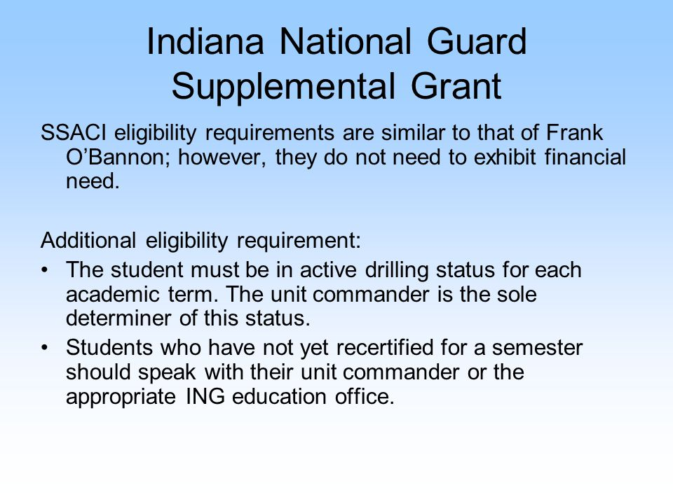 Indiana National Guard Supplemental Grant SSACI eligibility requirements are similar to that of Frank O'Bannon; however, they do not need to exhibit f