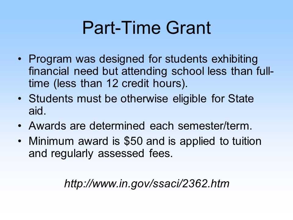 Part-Time Grant Program was designed for students exhibiting financial need but attending school less than full- time (less than 12 credit hours). Stu