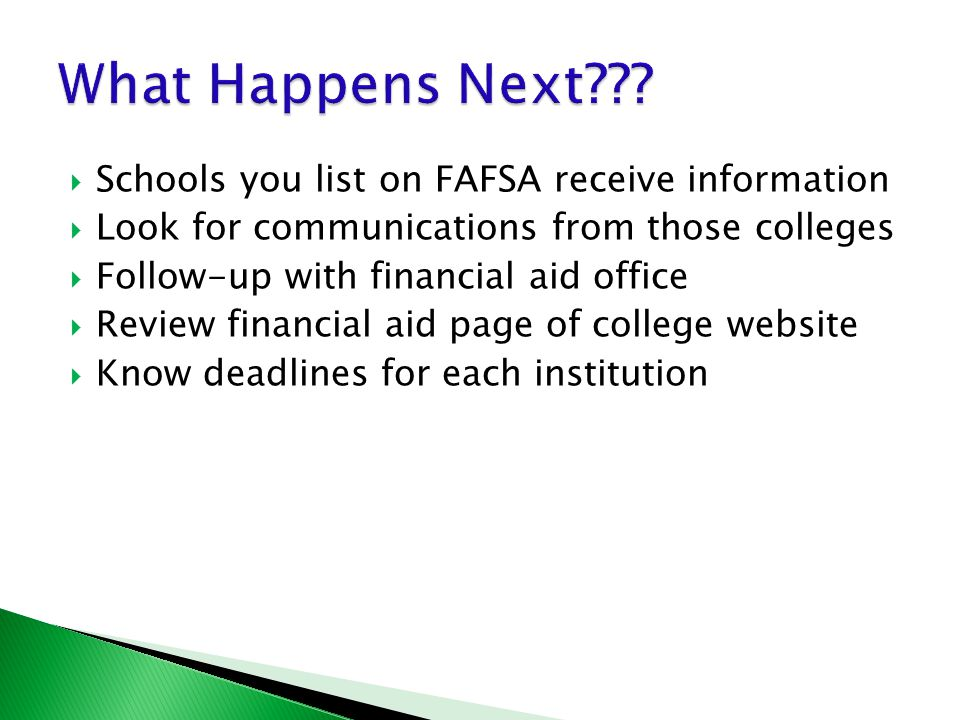  Schools you list on FAFSA receive information  Look for communications from those colleges  Follow-up with financial aid office  Review financial aid page of college website  Know deadlines for each institution