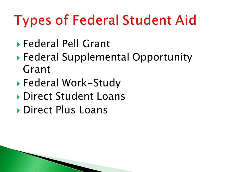  Federal Pell Grant  Federal Supplemental Opportunity Grant  Federal Work-Study  Direct Student Loans  Direct Plus Loans
