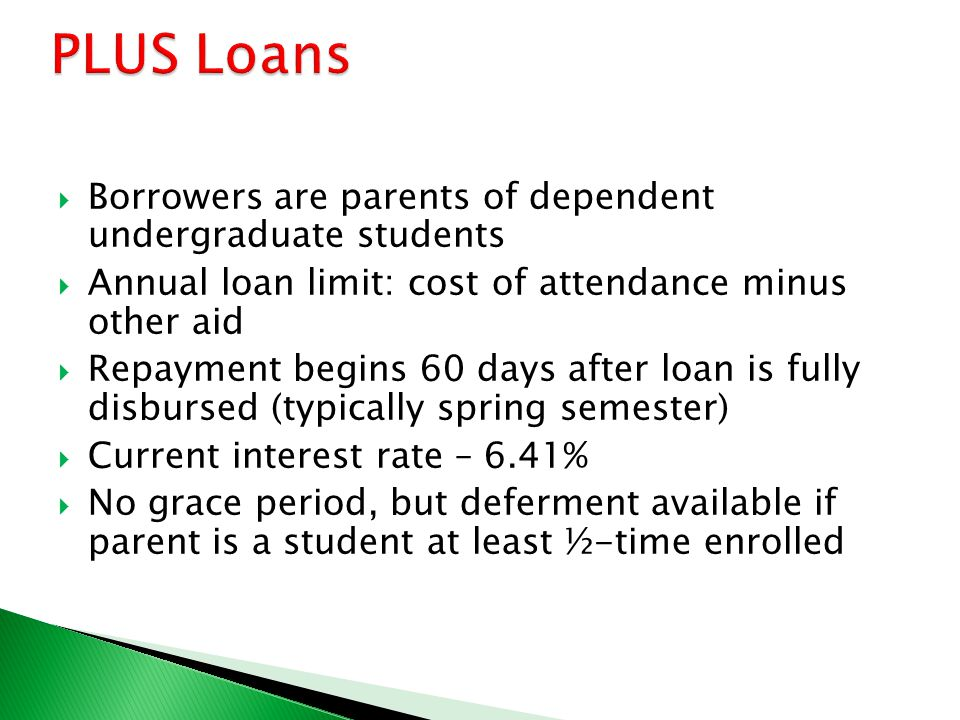  Borrowers are parents of dependent undergraduate students  Annual loan limit: cost of attendance minus other aid  Repayment begins 60 days after loan is fully disbursed (typically spring semester)  Current interest rate – 6.41%  No grace period, but deferment available if parent is a student at least ½-time enrolled
