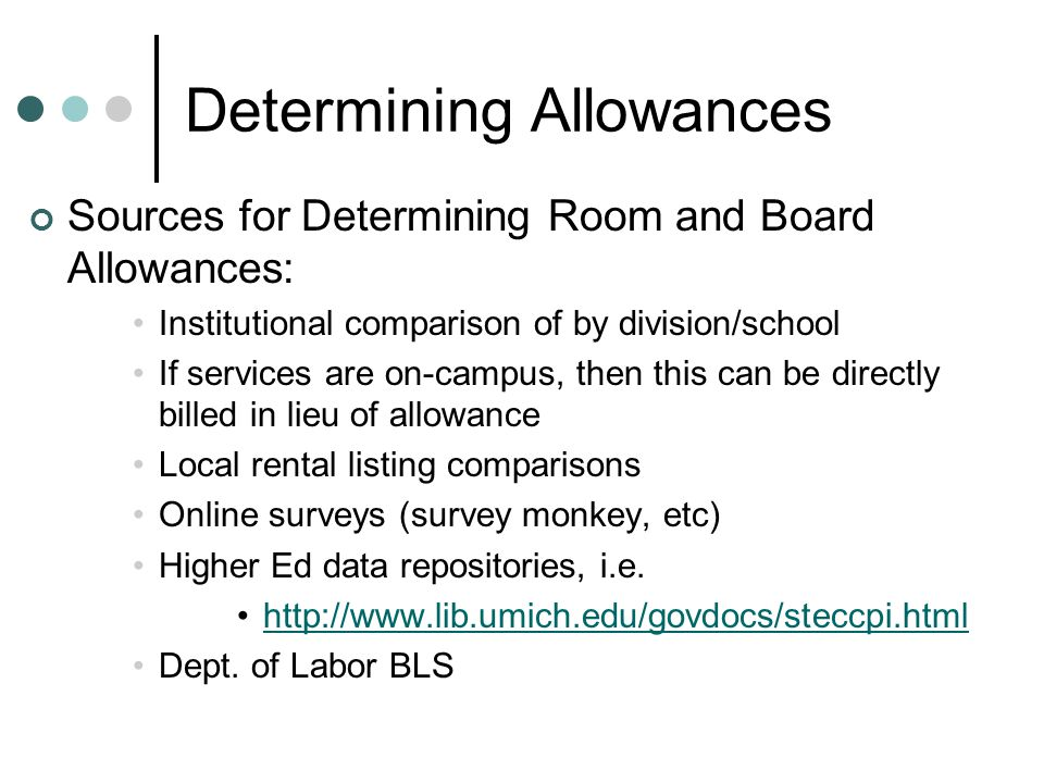 Determining Allowances Sources for Determining Room and Board Allowances: Institutional comparison of by division/school If services are on-campus, then this can be directly billed in lieu of allowance Local rental listing comparisons Online surveys (survey monkey, etc) Higher Ed data repositories, i.e.