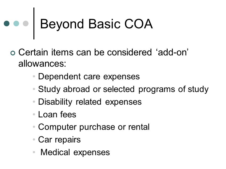 Beyond Basic COA Certain items can be considered 'add-on' allowances: Dependent care expenses Study abroad or selected programs of study Disability related expenses Loan fees Computer purchase or rental Car repairs Medical expenses