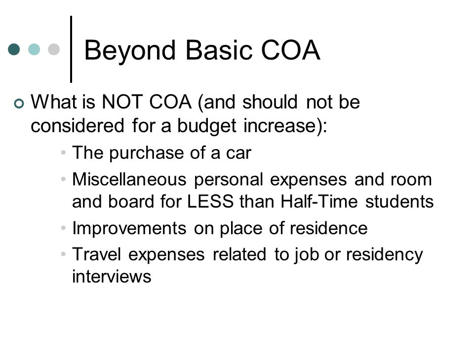 Beyond Basic COA What is NOT COA (and should not be considered for a budget increase): The purchase of a car Miscellaneous personal expenses and room and board for LESS than Half-Time students Improvements on place of residence Travel expenses related to job or residency interviews