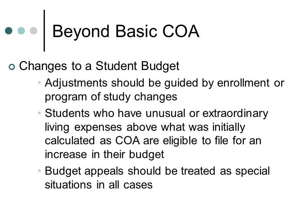 Beyond Basic COA Changes to a Student Budget Adjustments should be guided by enrollment or program of study changes Students who have unusual or extraordinary living expenses above what was initially calculated as COA are eligible to file for an increase in their budget Budget appeals should be treated as special situations in all cases