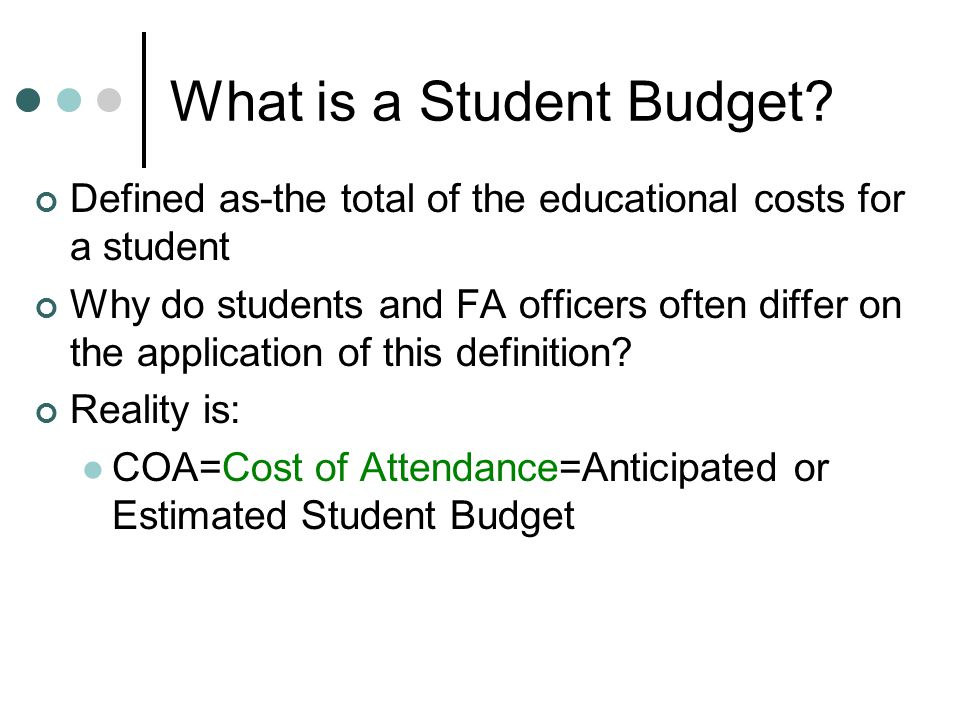 What (some) Students Think… FAO is budgeting for THEIR individualized expenses FAO is responsible for budgeting items they claim are for the benefit of their education, or have been used for their education: IE, loan costs from undergraduate study, credit card bills, car payments, expenses related to care for family members, even mortgages!