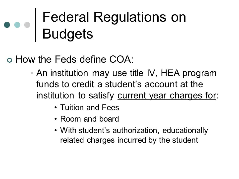 Federal Regulations on Budgets How the Feds define COA: An institution may use title IV, HEA program funds to credit a student's account at the institution to satisfy current year charges for: Tuition and Fees Room and board With student's authorization, educationally related charges incurred by the student
