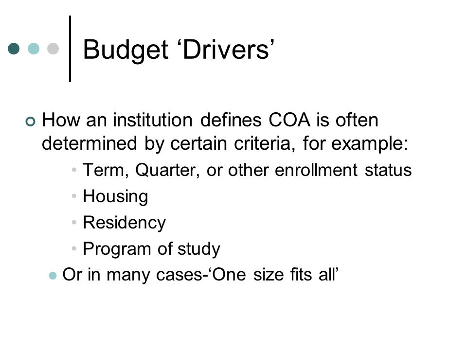 Budget 'Drivers' How an institution defines COA is often determined by certain criteria, for example: Term, Quarter, or other enrollment status Housing Residency Program of study Or in many cases-'One size fits all'