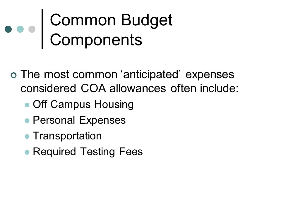 Common Budget Components The most common 'anticipated' expenses considered COA allowances often include: Off Campus Housing Personal Expenses Transportation Required Testing Fees