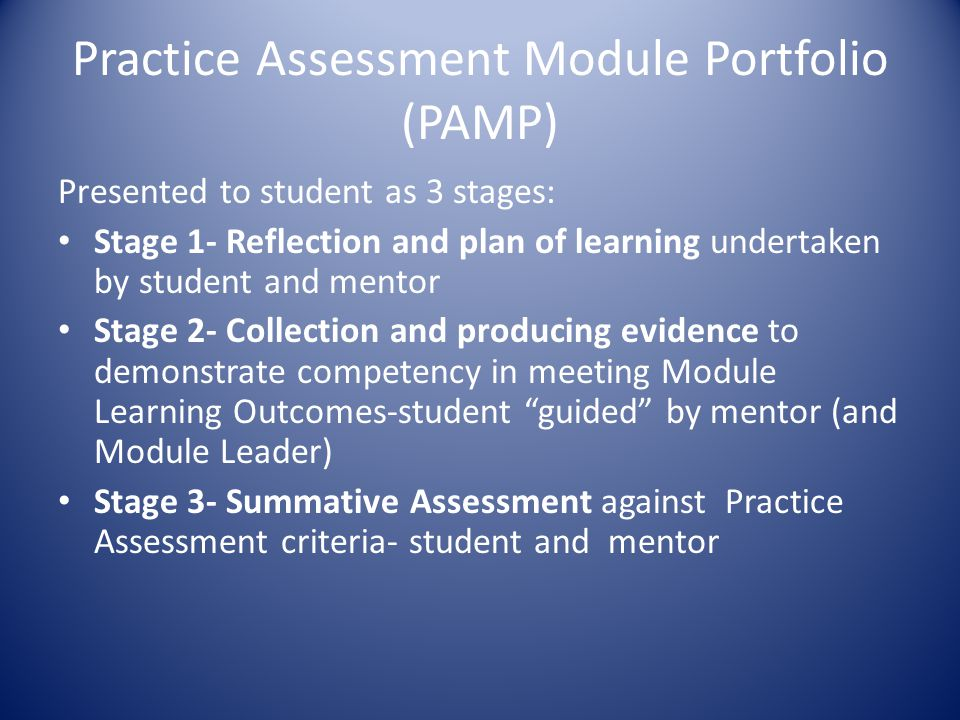 Module Practice Assessment Portfolio- Information for Mentors/Sign off Mentors/Practice Teachers At Stage 1 : Students should complete Stage 1 during the first two weeks of commencement of study and should discuss this in detail with their Practice Mentor/Practice Teacher Students Should complete a plan of learning around the Module Learning Outcomes.