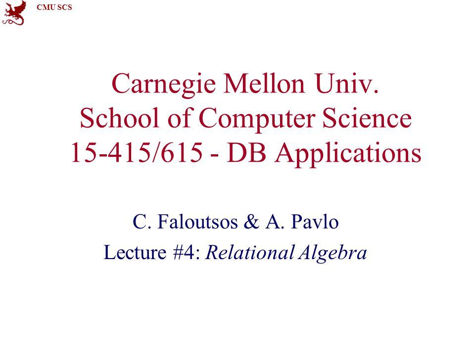 CMU SCS Carnegie Mellon Univ. School of Computer Science 15-415/615 - DB Applications C. Faloutsos & A. Pavlo Lecture #4: Relational Algebra