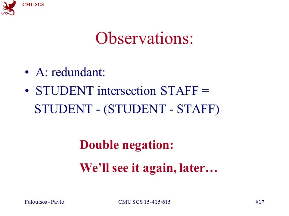 CMU SCS Faloutsos - PavloCMU SCS /615#17 Observations: A: redundant: STUDENT intersection STAFF = STUDENT - (STUDENT - STAFF) Double negation: We'll see it again, later…