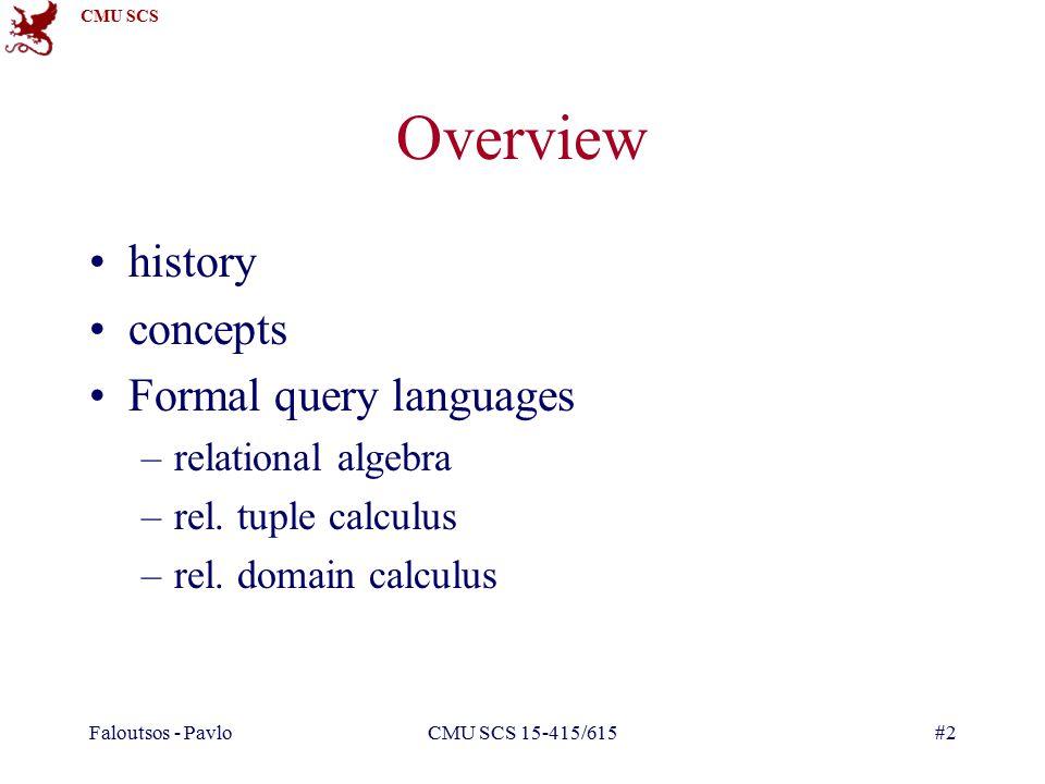 CMU SCS Faloutsos - PavloCMU SCS 15-415/615#2 Overview history concepts Formal query languages –relational algebra –rel. tuple calculus –rel. domain c