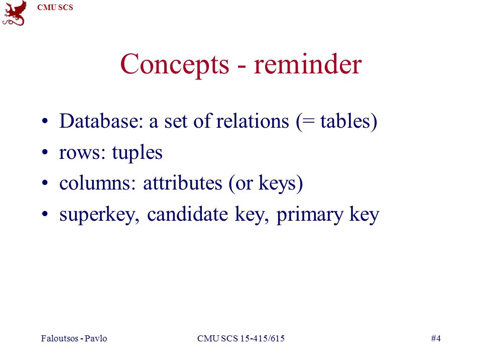 CMU SCS Faloutsos - PavloCMU SCS /615#4 Concepts - reminder Database: a set of relations (= tables) rows: tuples columns: attributes (or keys) superkey, candidate key, primary key