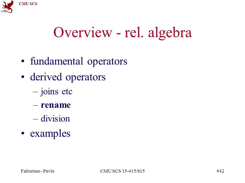 CMU SCS Faloutsos - PavloCMU SCS 15-415/615#42 Overview - rel. algebra fundamental operators derived operators –joins etc –rename –division examples