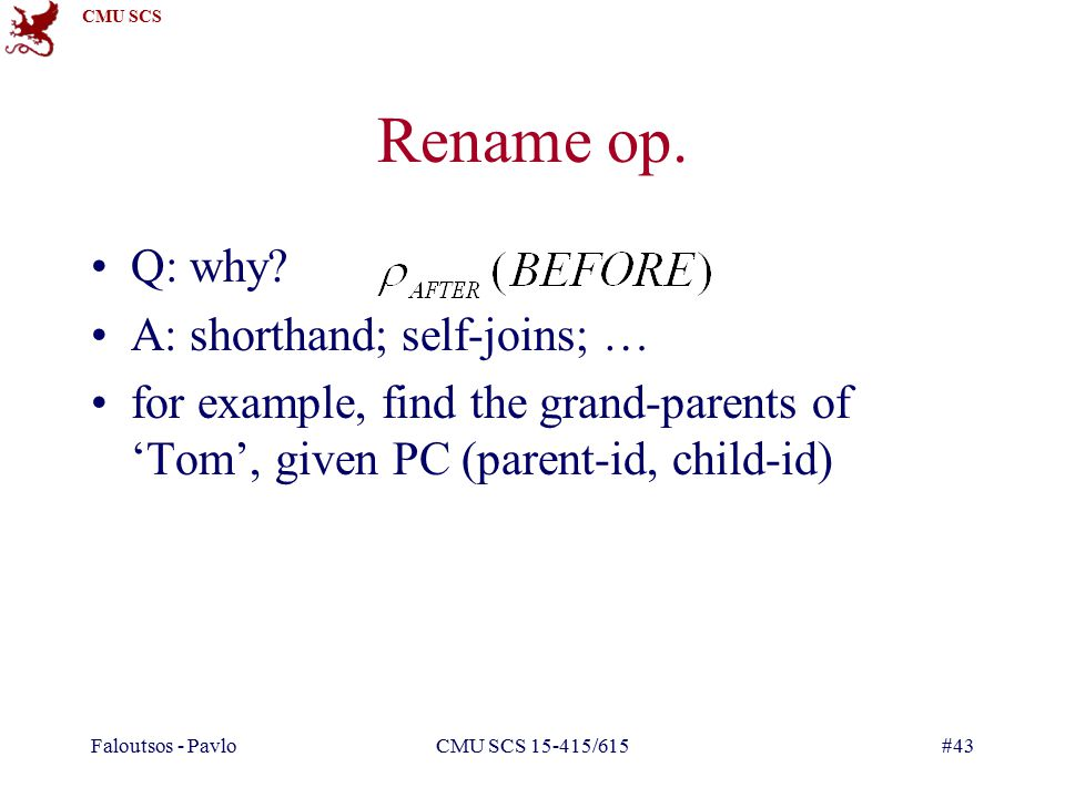 CMU SCS Faloutsos - PavloCMU SCS 15-415/615#43 Rename op. Q: why? A: shorthand; self-joins; … for example, find the grand-parents of 'Tom', given PC (