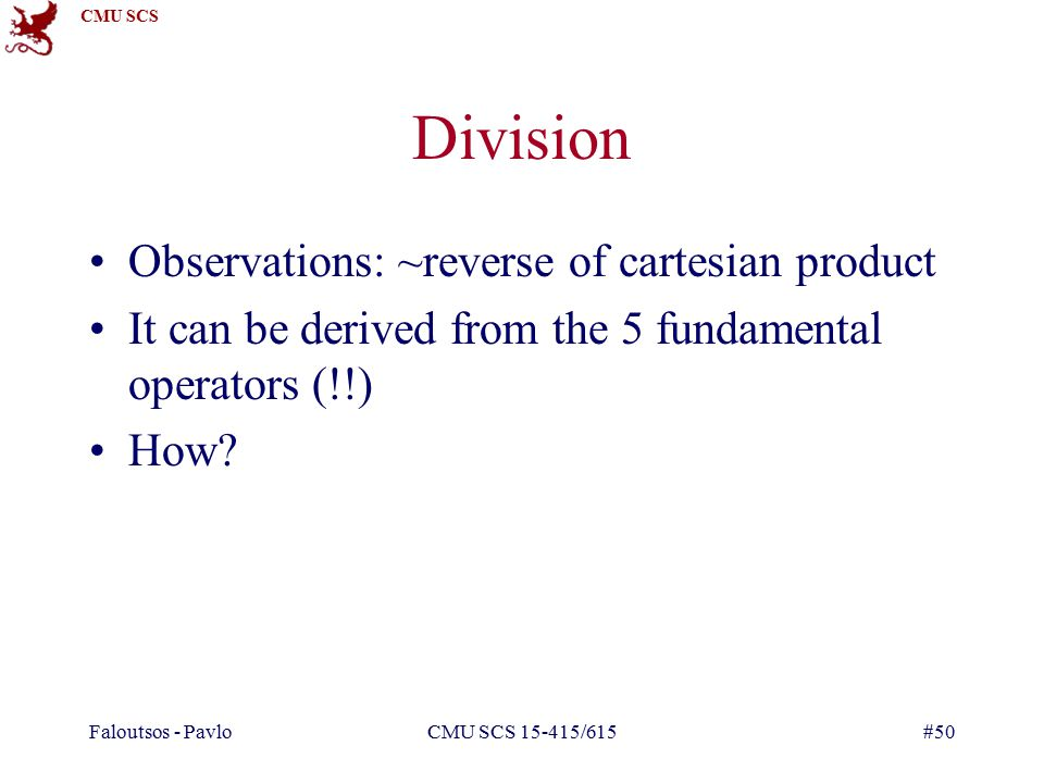 CMU SCS Faloutsos - PavloCMU SCS /615#50 Division Observations: ~reverse of cartesian product It can be derived from the 5 fundamental operators (!!) How