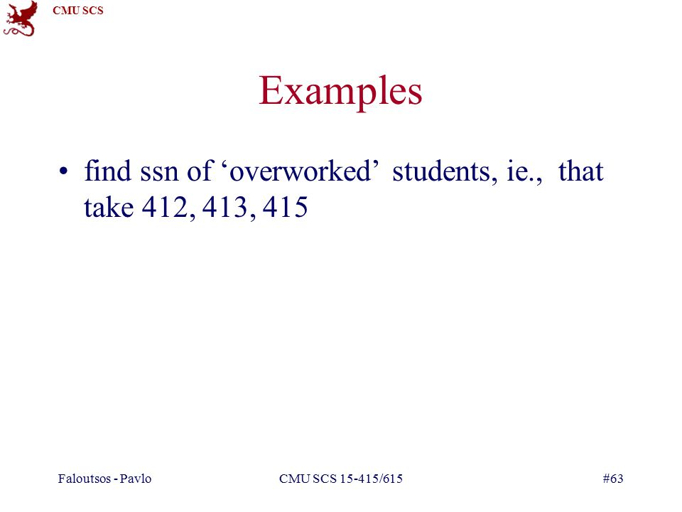 CMU SCS Faloutsos - PavloCMU SCS /615#63 Examples find ssn of 'overworked' students, ie., that take 412, 413, 415