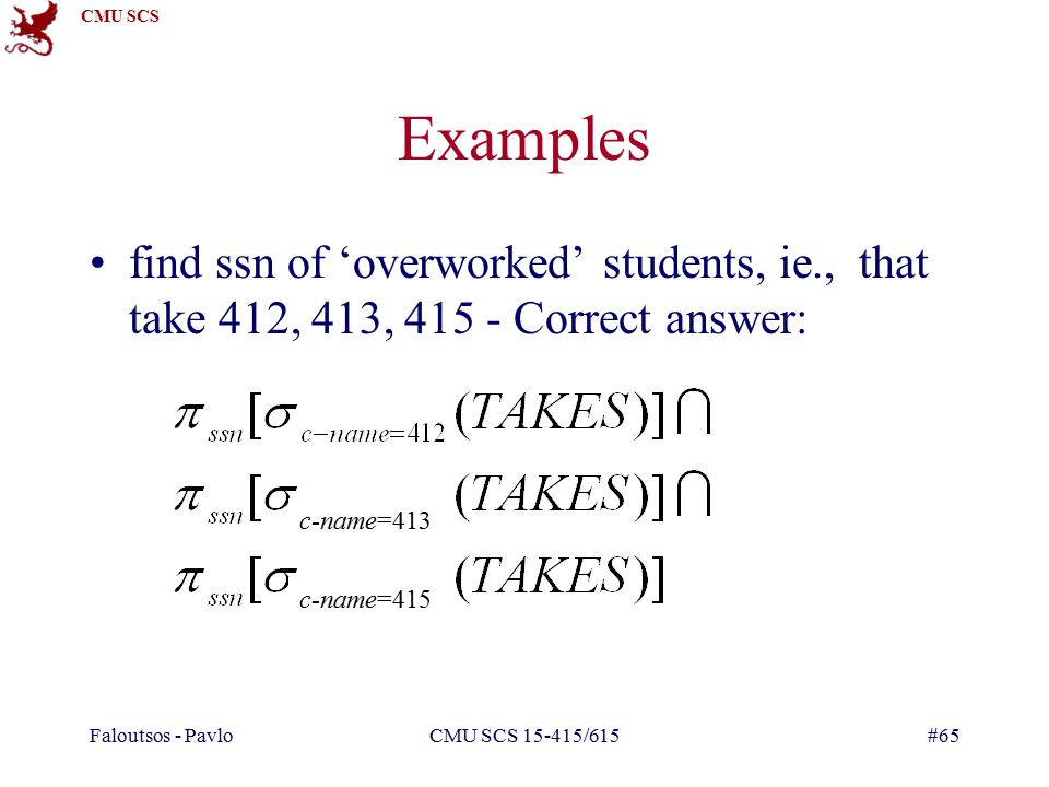 CMU SCS Faloutsos - PavloCMU SCS /615#65 Examples find ssn of 'overworked' students, ie., that take 412, 413, Correct answer: c-name=413 c-name=415