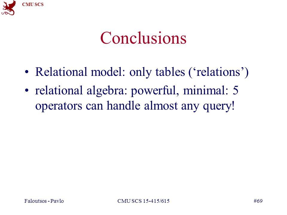 CMU SCS Faloutsos - PavloCMU SCS /615#69 Conclusions Relational model: only tables ('relations') relational algebra: powerful, minimal: 5 operators can handle almost any query!
