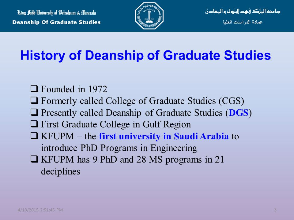 Overview at KFUPM  Founded in 1963  It has 7 colleges and 17 departments  It has state-of-the-art IT center, Library, infrastructure  Recently, KFUPM ranked the 1 st in Arab World and the 338 th over universities in the world (TimesQS)  Research is supported by:  Deanship of Scientific Research  Research Institute  Four Centers of Research Excellence  KACST funds for faculty and graduate students 24/10/2015 2:53:20 PM