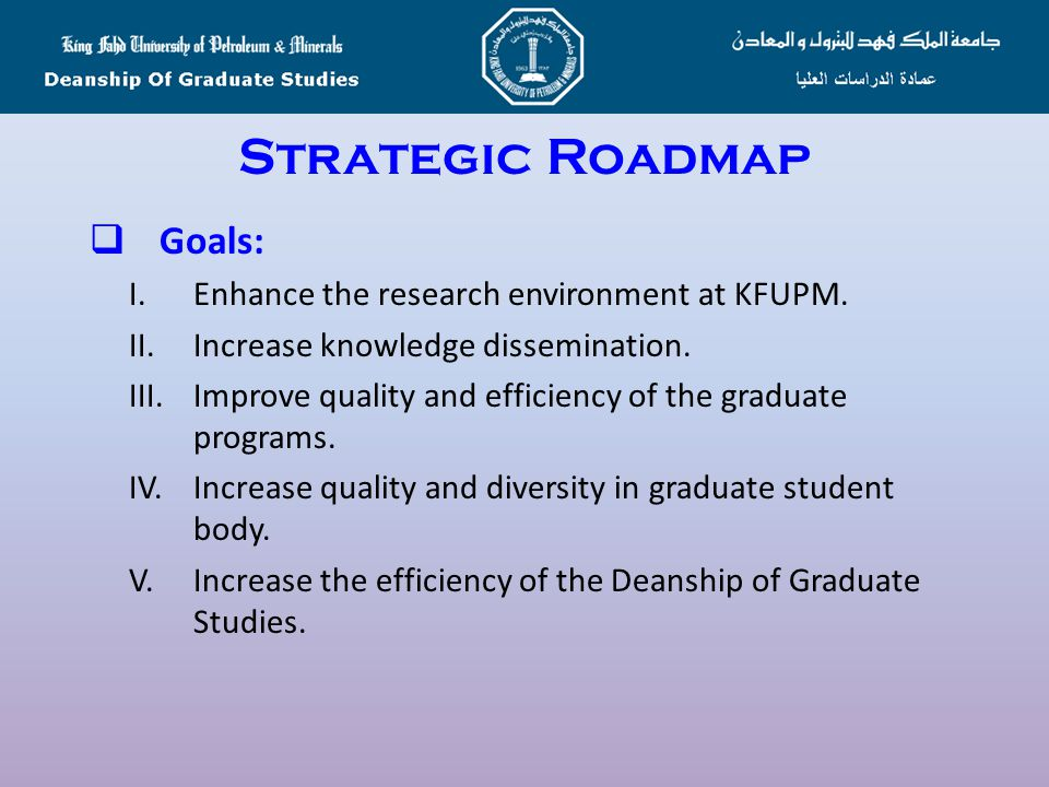 Strategic Roadmap  Vision: To enable KFUPM be a leader in the region in providing quality graduate programs in Science, Engineering and Management  Mission: To provide quality graduate programs according to the best international practices that will enhance the research environment at KFUPM and contribute to the dissemination of knowledge