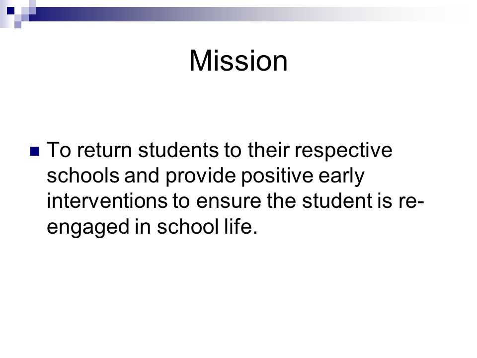 Mission To return students to their respective schools and provide positive early interventions to ensure the student is re- engaged in school life.
