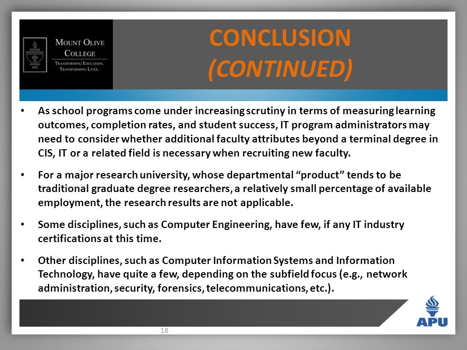 18 CONCLUSION (CONTINUED) As school programs come under increasing scrutiny in terms of measuring learning outcomes, completion rates, and student success, IT program administrators may need to consider whether additional faculty attributes beyond a terminal degree in CIS, IT or a related field is necessary when recruiting new faculty.