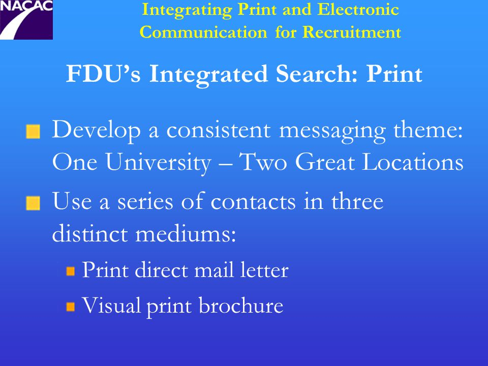 FDU's Integrated Search: Print Develop a consistent messaging theme: One University – Two Great Locations Use a series of contacts in three distinct mediums: Print direct mail letter Visual print brochure Integrating Print and Electronic Communication for Recruitment