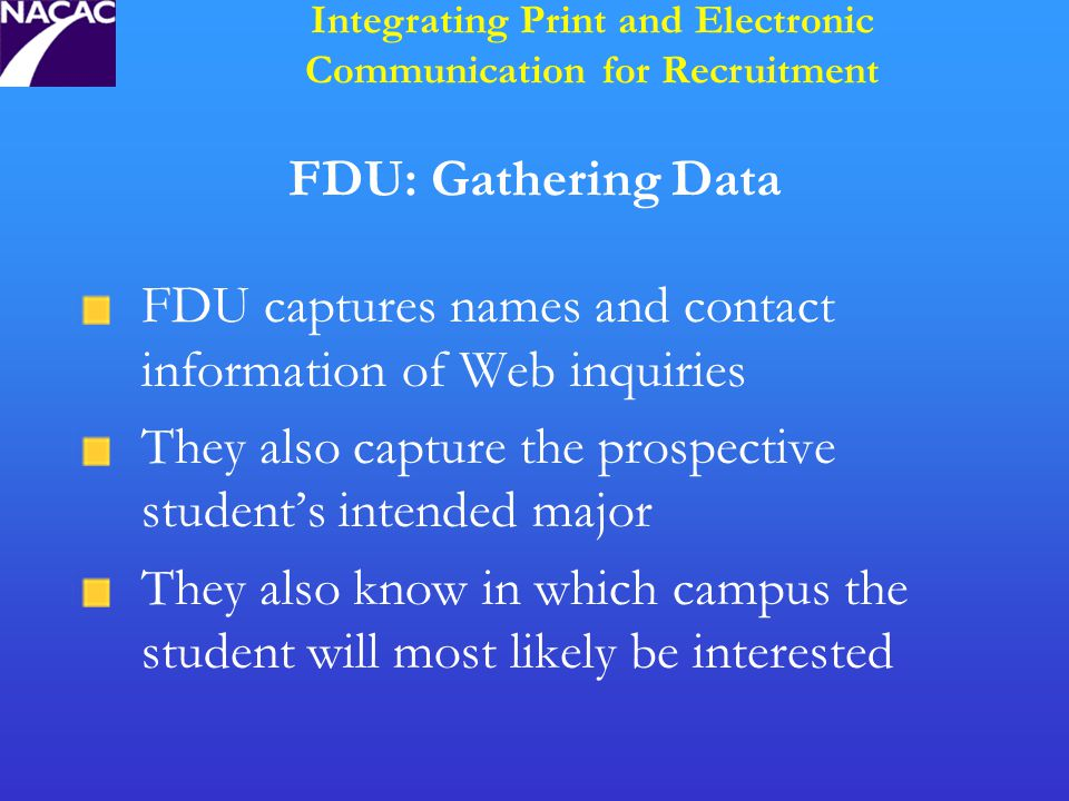 FDU: Gathering Data FDU captures names and contact information of Web inquiries They also capture the prospective student's intended major They also know in which campus the student will most likely be interested Integrating Print and Electronic Communication for Recruitment