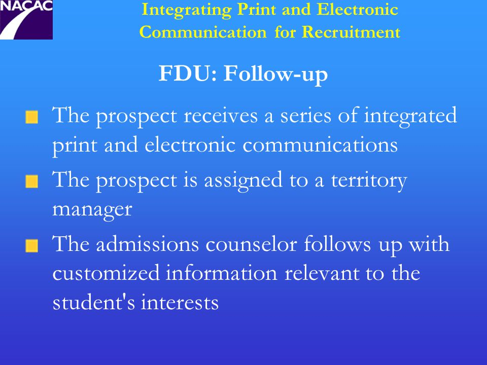 FDU: Follow-up The prospect receives a series of integrated print and electronic communications The prospect is assigned to a territory manager The admissions counselor follows up with customized information relevant to the student s interests Integrating Print and Electronic Communication for Recruitment