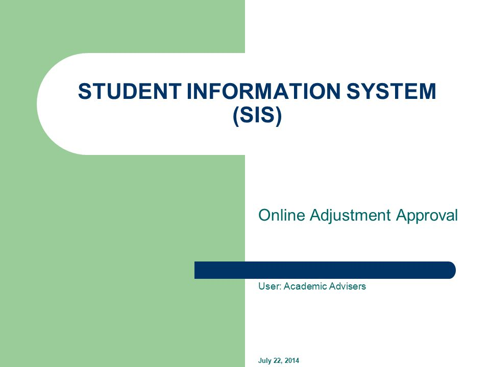 STUDENT INFORMATION SYSTEM (SIS) Online Adjustment Approval User: Academic Advisers July 22, 2014