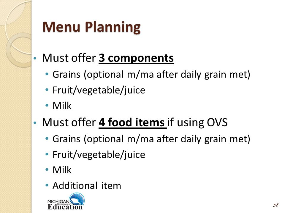 Menu Planning Must offer 3 components Grains (optional m/ma after daily grain met) Fruit/vegetable/juice Milk Must offer 4 food items if using OVS Grains (optional m/ma after daily grain met) Fruit/vegetable/juice Milk Additional item 38
