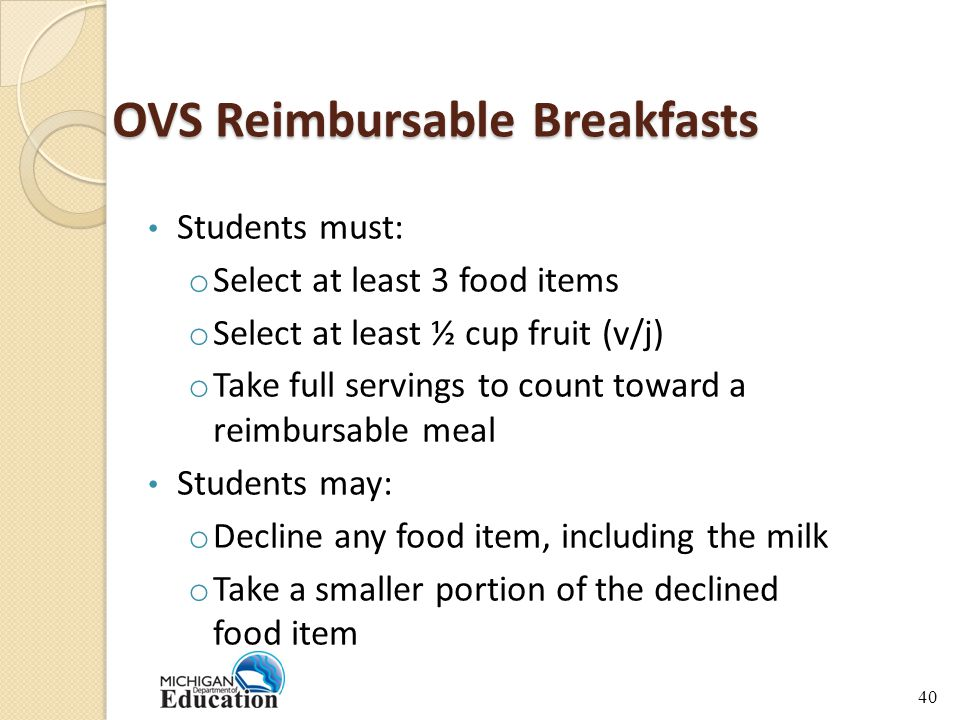 OVS Reimbursable Breakfasts Students must: o Select at least 3 food items o Select at least ½ cup fruit (v/j) o Take full servings to count toward a reimbursable meal Students may: o Decline any food item, including the milk o Take a smaller portion of the declined food item 40