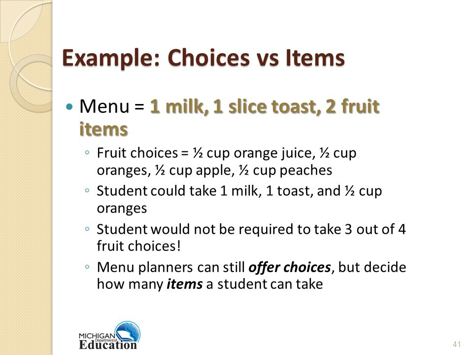 Example: Choices vs Items 1 milk, 1 slice toast, 2 fruit items Menu = 1 milk, 1 slice toast, 2 fruit items ◦ Fruit choices = ½ cup orange juice, ½ cup oranges, ½ cup apple, ½ cup peaches ◦ Student could take 1 milk, 1 toast, and ½ cup oranges ◦ Student would not be required to take 3 out of 4 fruit choices.